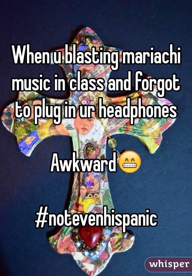 When u blasting mariachi music in class and forgot to plug in ur headphones   Awkward😁  #notevenhispanic