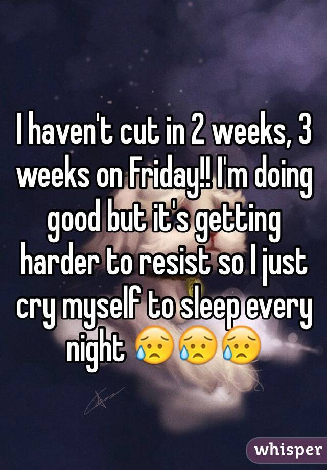 I haven't cut in 2 weeks, 3 weeks on Friday!! I'm doing good but it's getting harder to resist so I just cry myself to sleep every night 😥😥😥