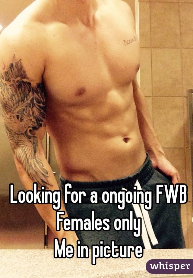 Looking for a ongoing FWB  Females only Me in picture