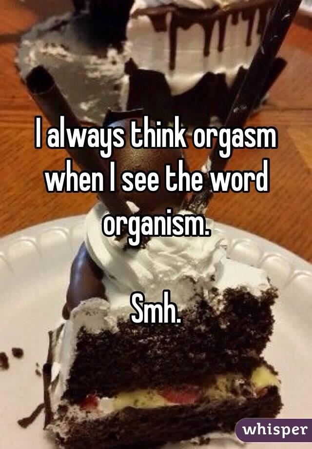 I always think orgasm when I see the word organism.  Smh.