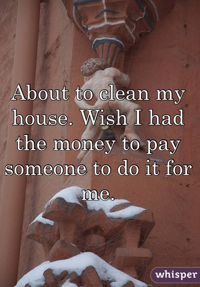 About to clean my house. Wish I had the money to pay someone to do it for me.