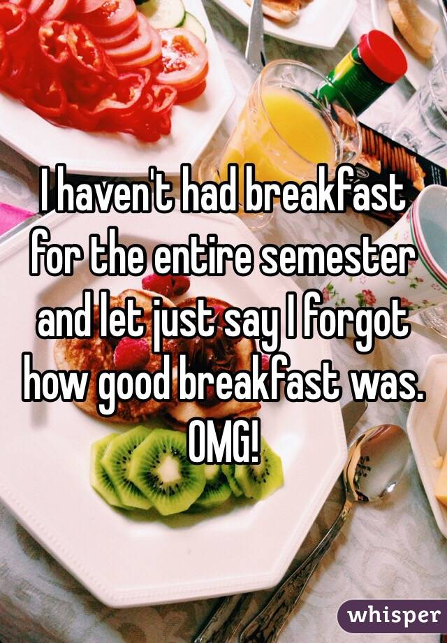I haven't had breakfast for the entire semester and let just say I forgot how good breakfast was. OMG!