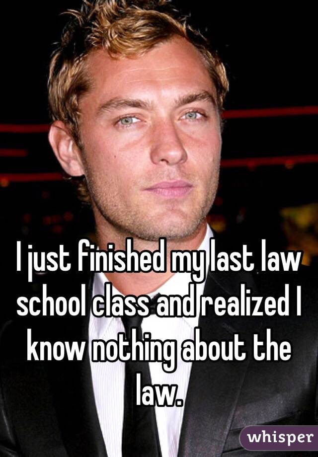 I just finished my last law school class and realized I know nothing about the law.