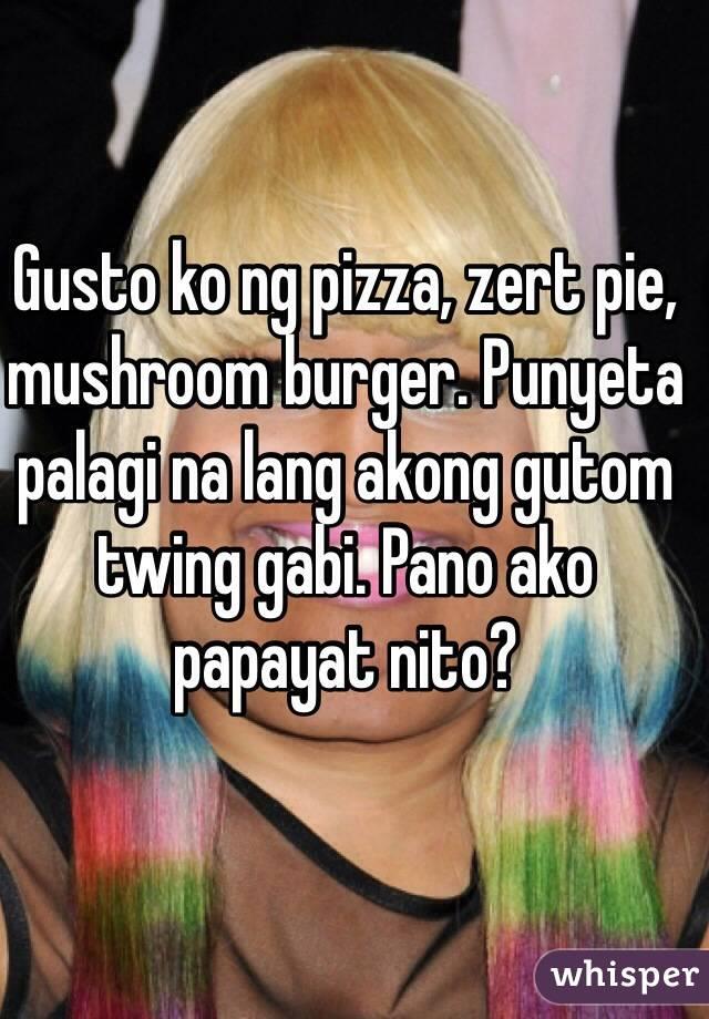 Gusto ko ng pizza, zert pie, mushroom burger. Punyeta palagi na lang akong gutom twing gabi. Pano ako papayat nito?