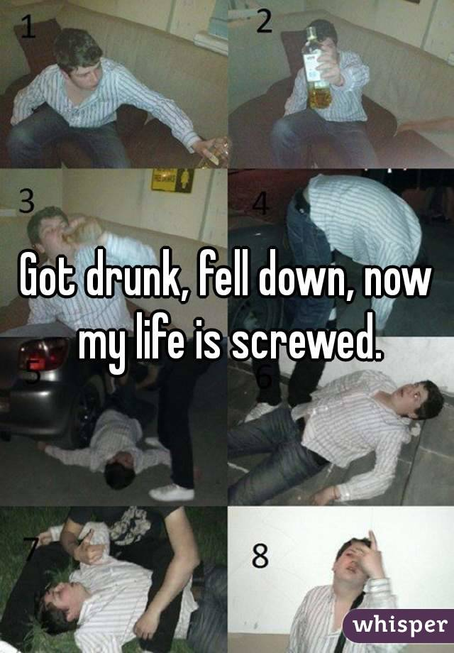 Got drunk, fell down, now my life is screwed.