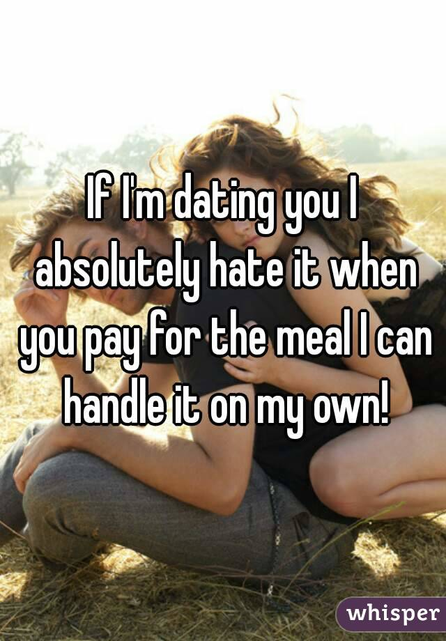 If I'm dating you I absolutely hate it when you pay for the meal I can handle it on my own!