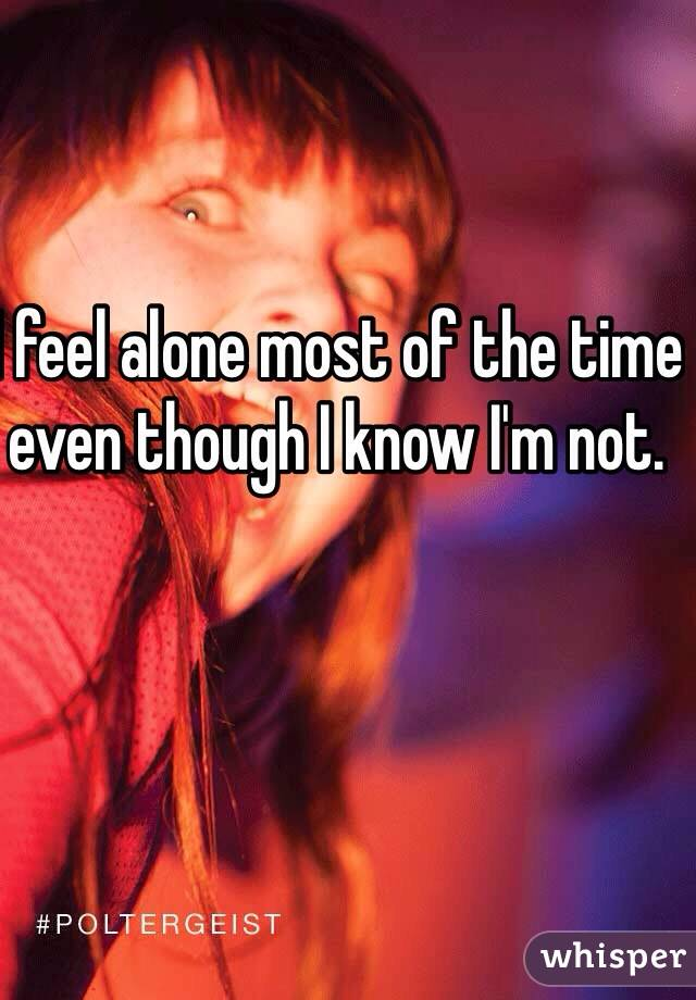 I feel alone most of the time even though I know I'm not.