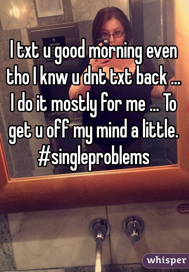 I txt u good morning even tho I knw u dnt txt back ... I do it mostly for me ... To get u off my mind a little. #singleproblems