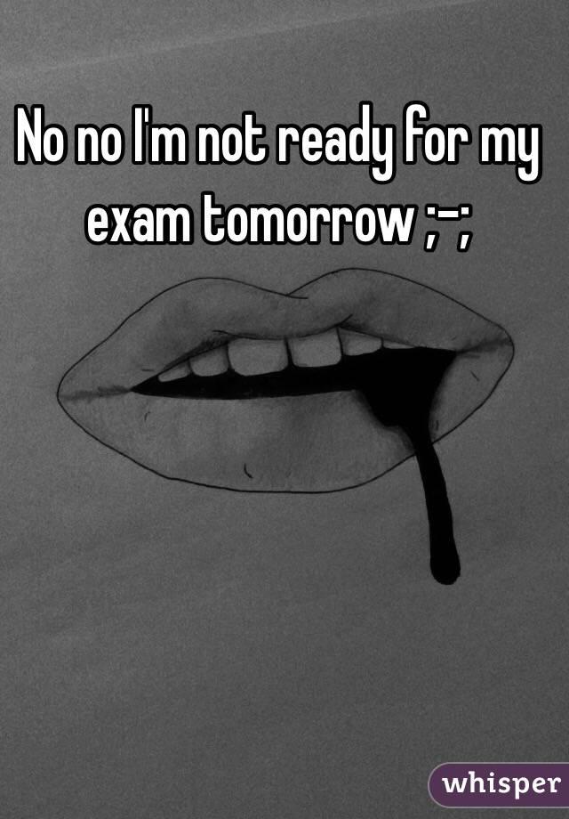 No no I'm not ready for my exam tomorrow ;-;