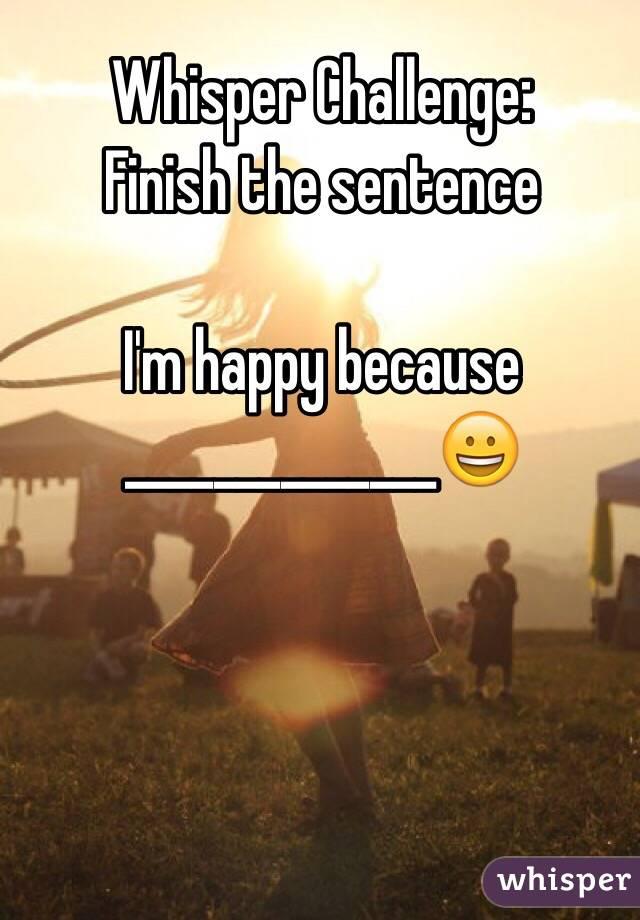 Whisper Challenge: Finish the sentence   I'm happy because ______________