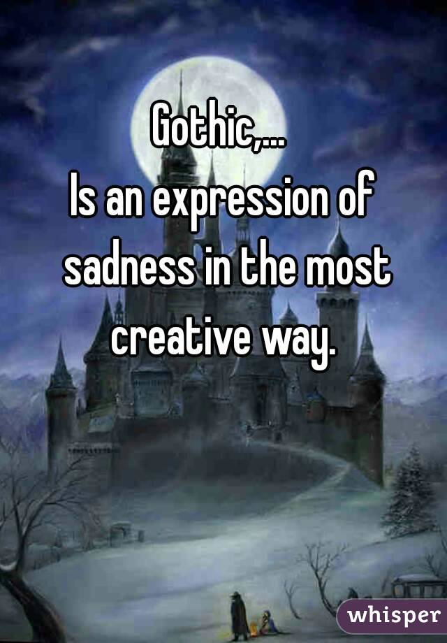 Gothic,...  Is an expression of sadness in the most creative way.