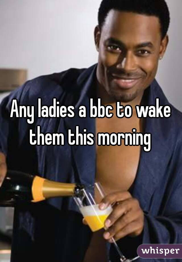 Any ladies a bbc to wake them this morning