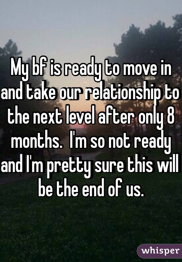 My bf is ready to move in and take our relationship to the next level after only 8 months.  I'm so not ready and I'm pretty sure this will be the end of us.