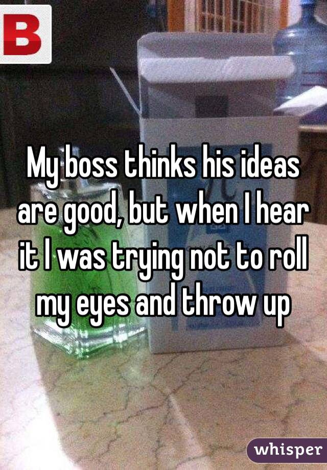 My boss thinks his ideas are good, but when I hear it I was trying not to roll my eyes and throw up