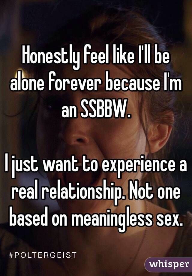 Honestly feel like I'll be alone forever because I'm an SSBBW.   I just want to experience a real relationship. Not one based on meaningless sex.