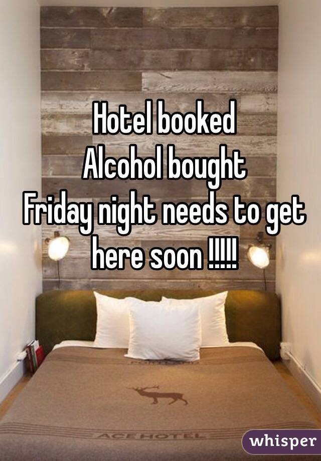Hotel booked  Alcohol bought  Friday night needs to get here soon !!!!!