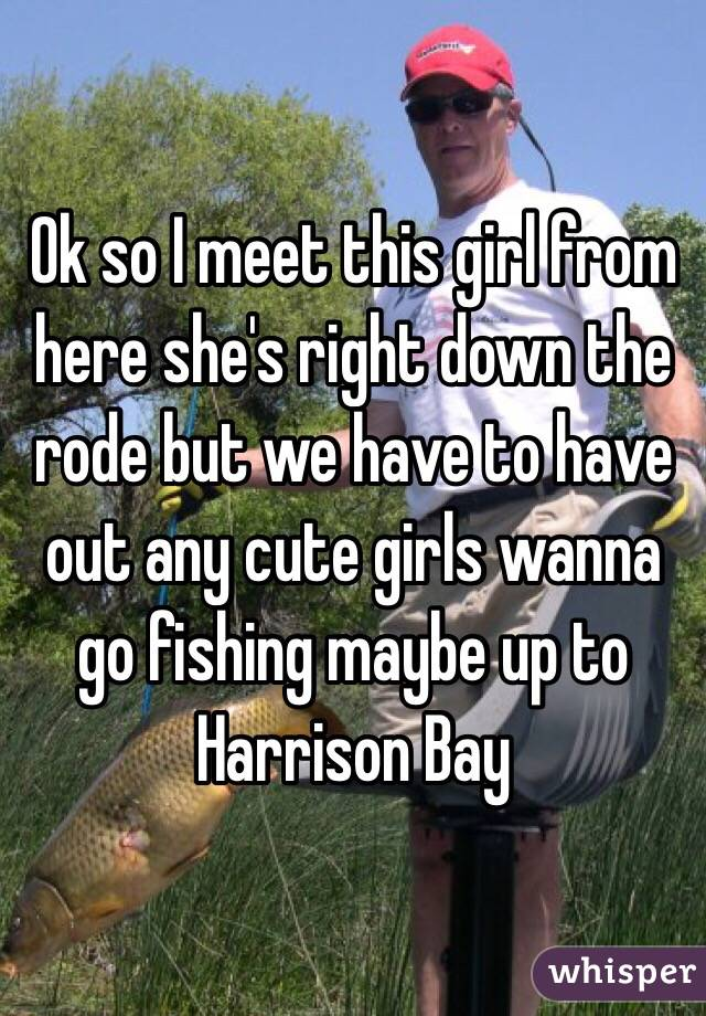 Ok so I meet this girl from here she's right down the rode but we have to have out any cute girls wanna go fishing maybe up to Harrison Bay