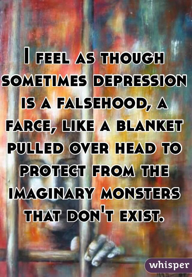 I feel as though sometimes depression is a falsehood, a farce, like a blanket pulled over head to protect from the imaginary monsters that don't exist.