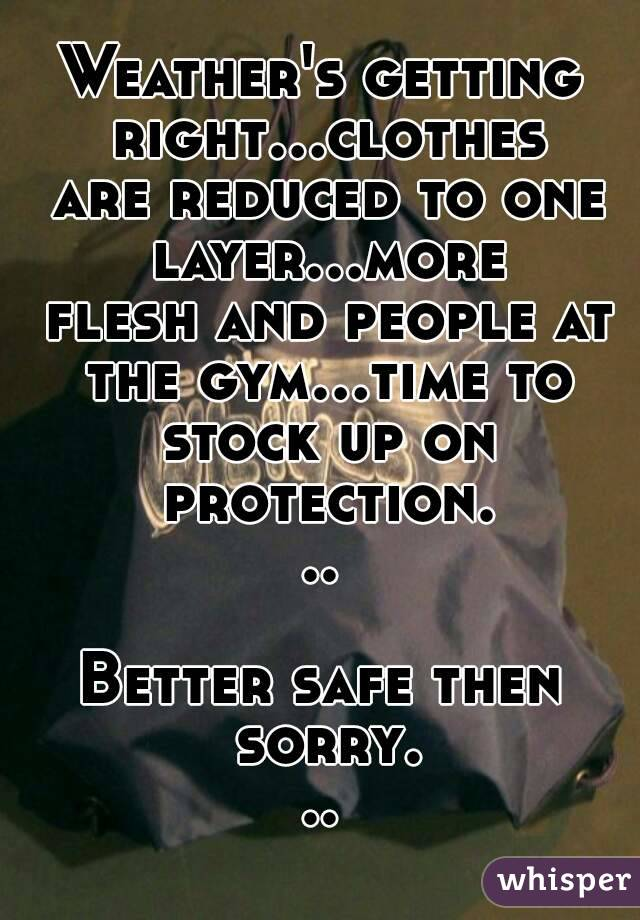 Weather's getting right...clothes are reduced to one layer...more flesh and people at the gym...time to stock up on protection...  Better safe then sorry...
