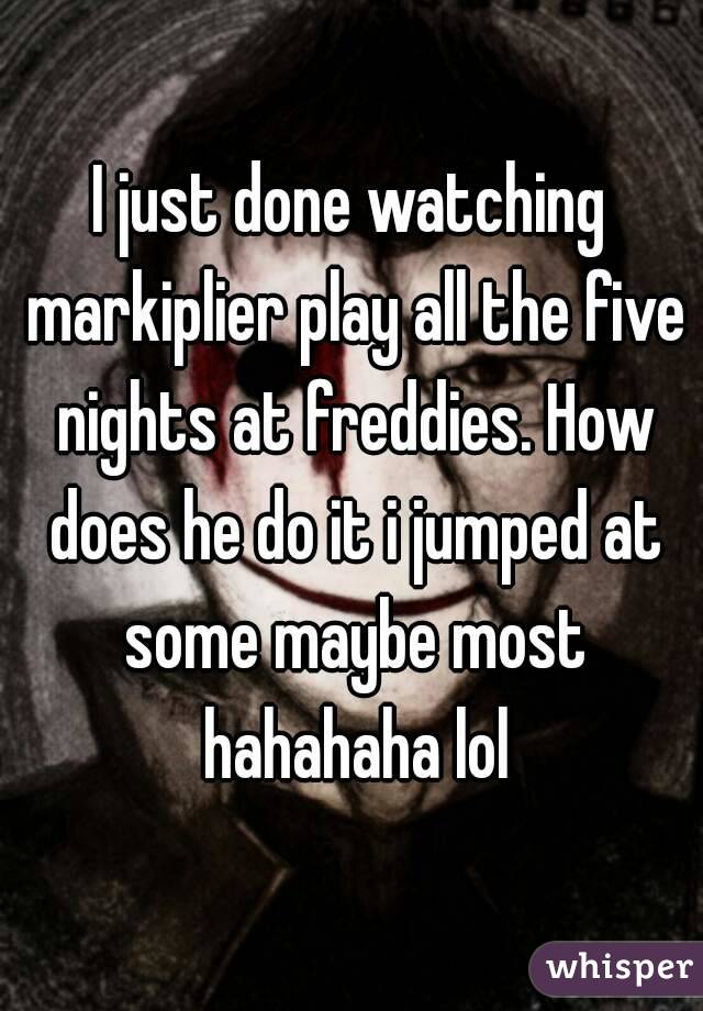 I just done watching markiplier play all the five nights at freddies. How does he do it i jumped at some maybe most hahahaha lol