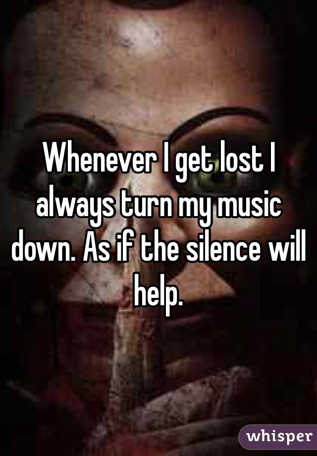 Whenever I get lost I always turn my music down. As if the silence will help.