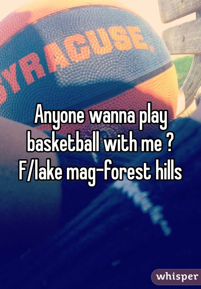 Anyone wanna play basketball with me ?  F/lake mag-forest hills