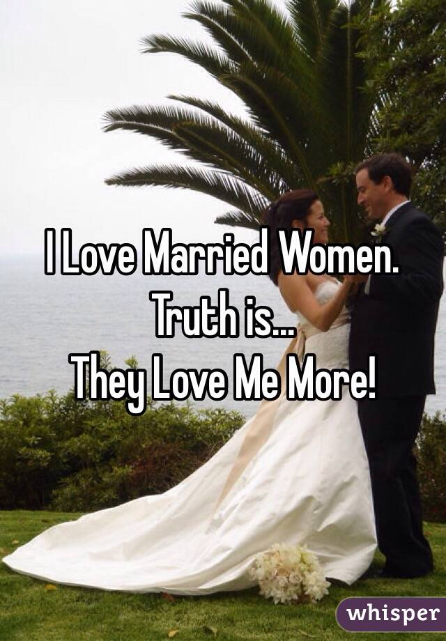 I Love Married Women. Truth is... They Love Me More!