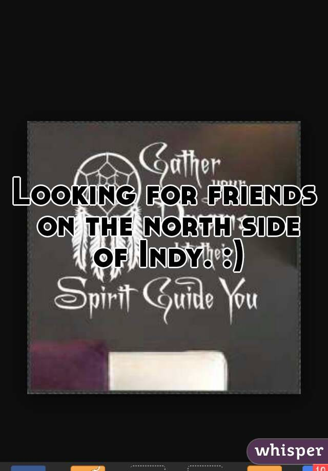 Looking for friends on the north side of Indy. :)