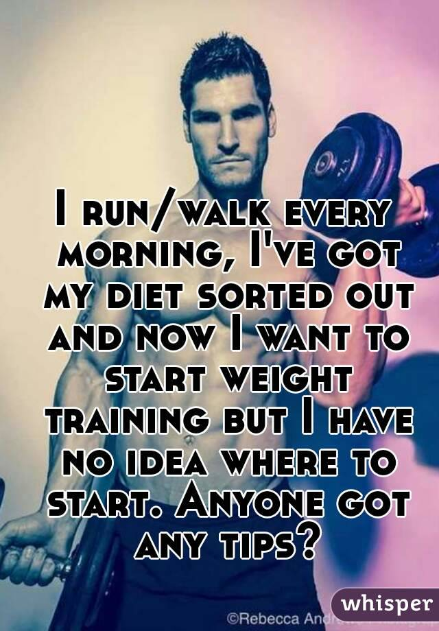 I run/walk every morning, I've got my diet sorted out and now I want to start weight training but I have no idea where to start. Anyone got any tips?