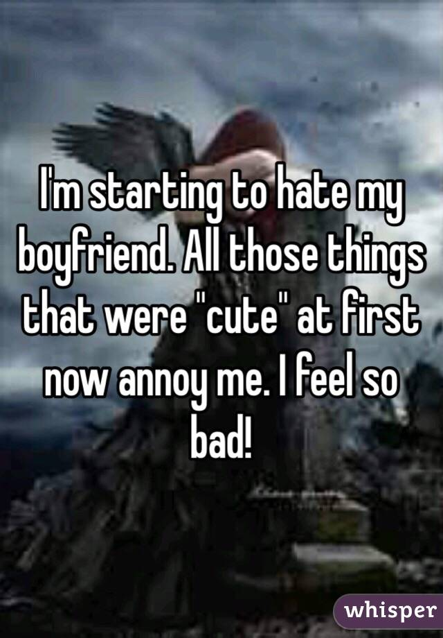 "I'm starting to hate my boyfriend. All those things that were ""cute"" at first now annoy me. I feel so bad!"