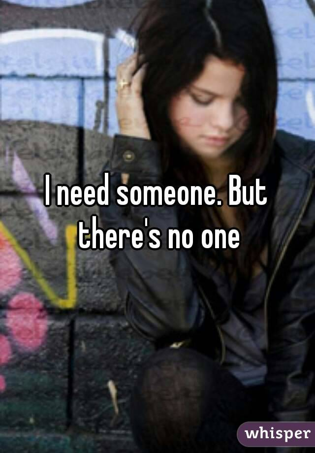 I need someone. But there's no one