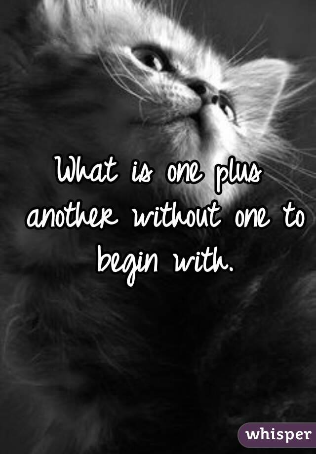 What is one plus another without one to begin with.