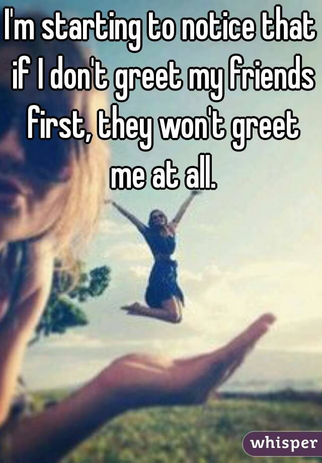 I'm starting to notice that if I don't greet my friends first, they won't greet me at all.