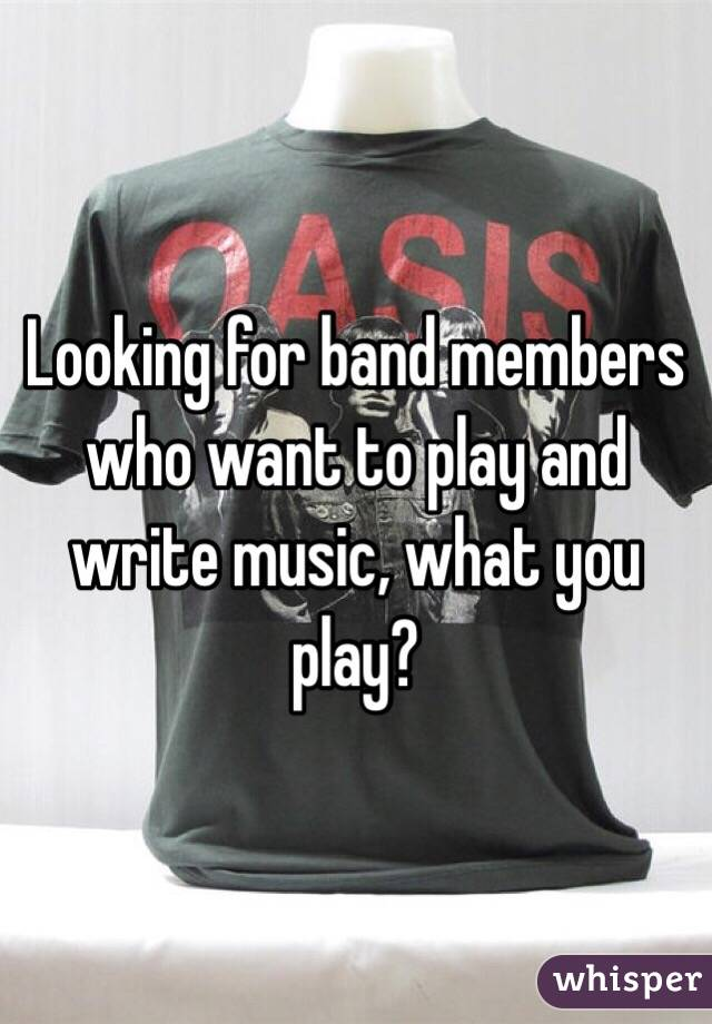 Looking for band members who want to play and write music, what you play?