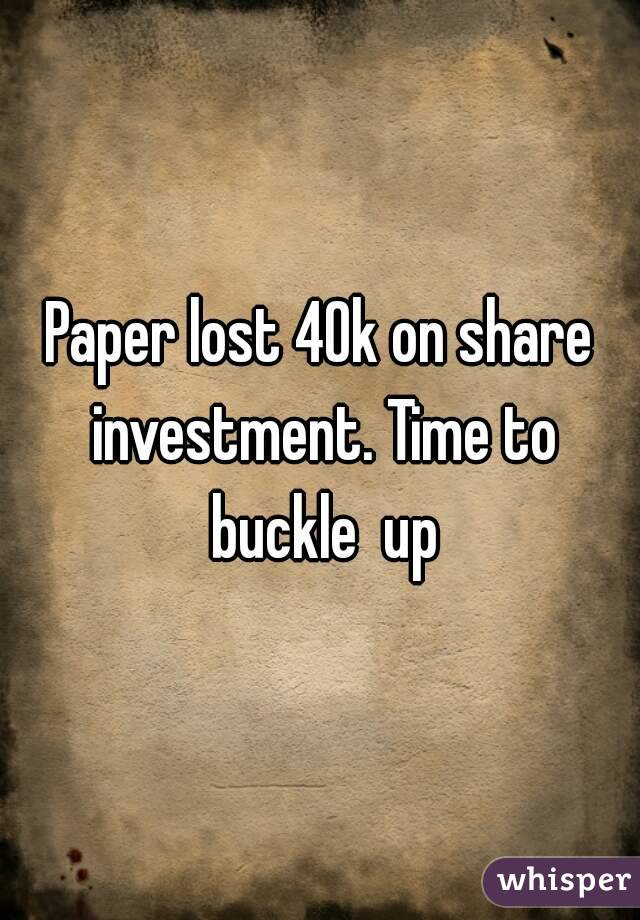 Paper lost 40k on share investment. Time to buckle  up