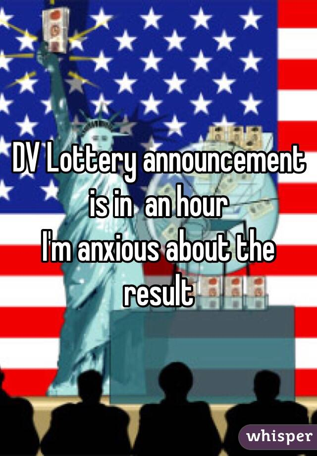DV Lottery announcement is in  an hour I'm anxious about the result