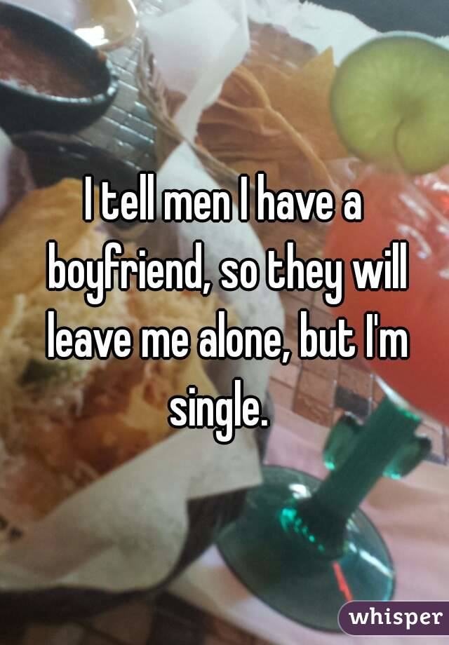I tell men I have a boyfriend, so they will leave me alone, but I'm single.