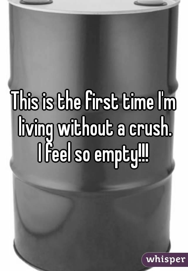 This is the first time I'm living without a crush. I feel so empty!!!