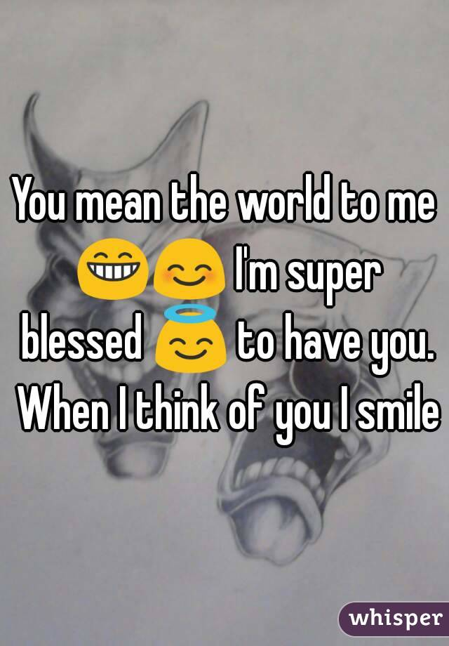 You mean the world to me 😁😊 I'm super blessed 😇 to have you. When I think of you I smile