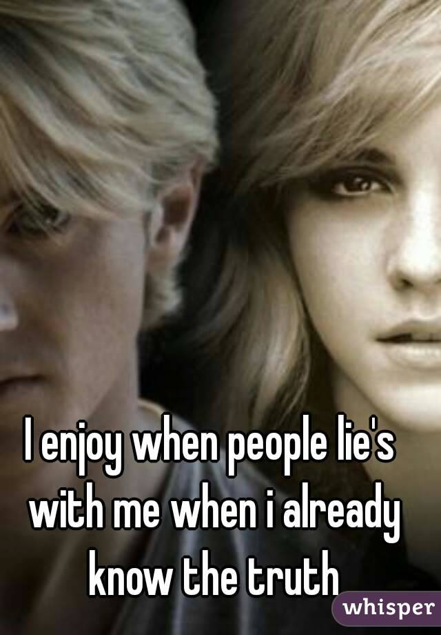 I enjoy when people lie's with me when i already know the truth