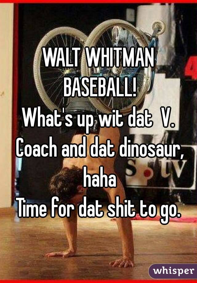 WALT WHITMAN BASEBALL! What's up wit dat  V. Coach and dat dinosaur, haha Time for dat shit to go.