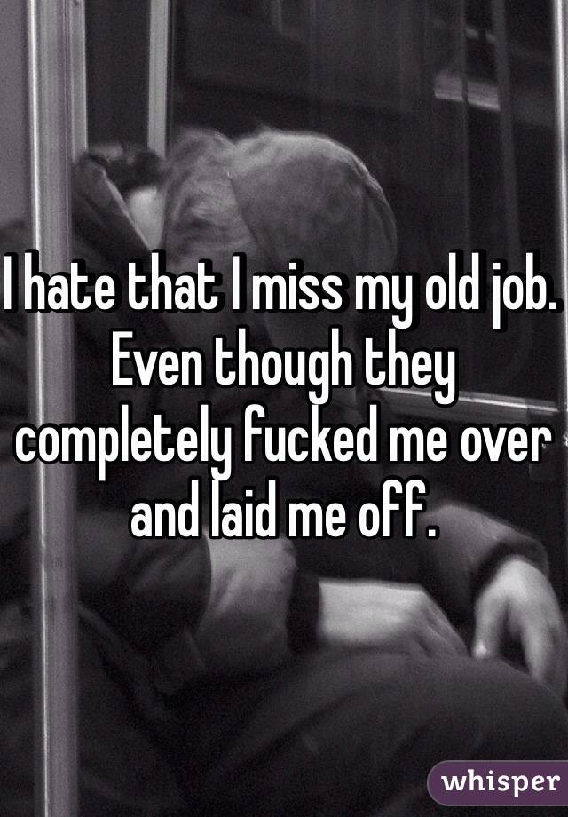 I hate that I miss my old job. Even though they completely fucked me over and laid me off.