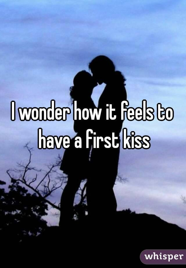 I wonder how it feels to have a first kiss