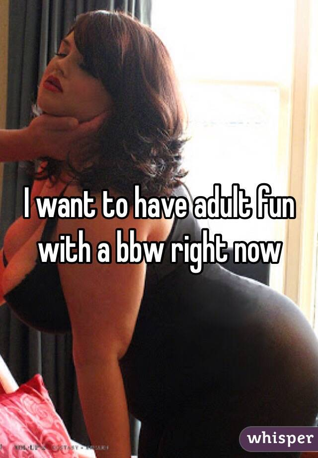 I want to have adult fun with a bbw right now