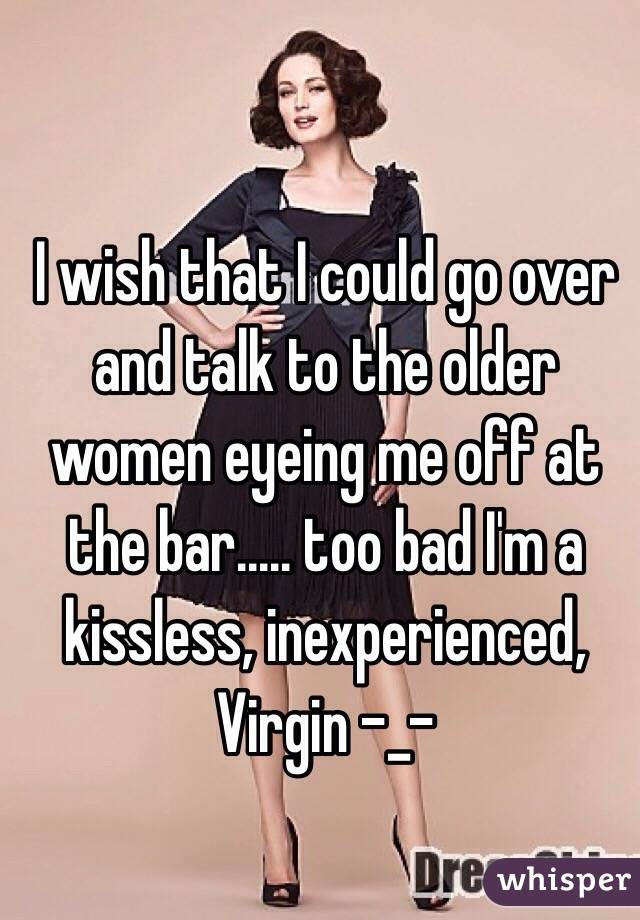 I wish that I could go over and talk to the older women eyeing me off at the bar..... too bad I'm a kissless, inexperienced, Virgin -_-