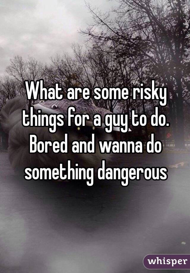 What are some risky things for a guy to do. Bored and wanna do something dangerous