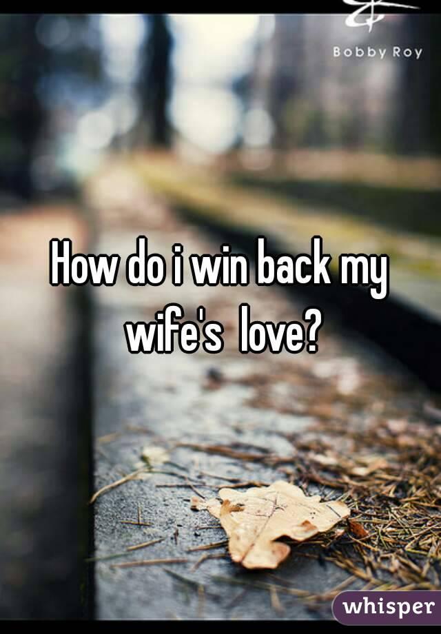 How do i win back my wife's  love?