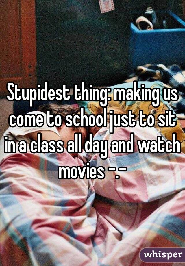Stupidest thing: making us come to school just to sit in a class all day and watch movies -.-