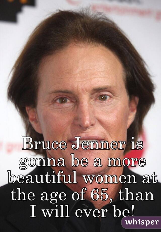 Bruce Jenner is gonna be a more beautiful women at the age of 65, than I will ever be!