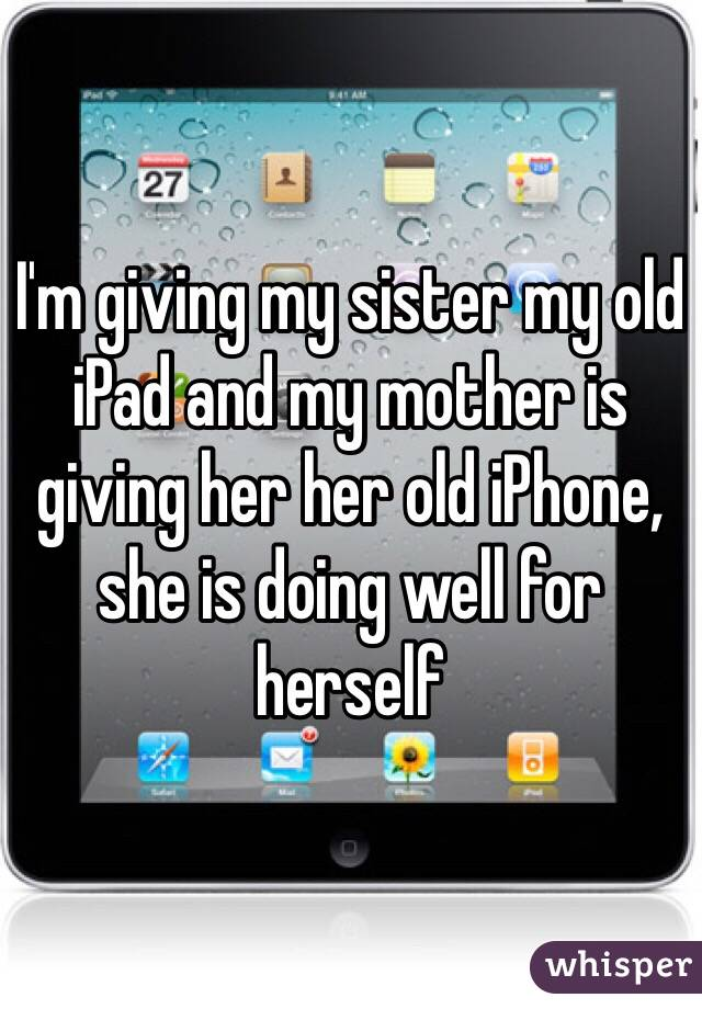 I'm giving my sister my old iPad and my mother is giving her her old iPhone, she is doing well for herself
